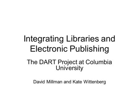 Integrating Libraries and Electronic Publishing The DART Project at Columbia University David Millman and Kate Wittenberg.