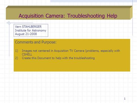 1 Acquisition Camera: Troubleshooting Help Vern STAHLBERGER Institute for Astronomy August 21-2008 Comments and Purpose: 1)Images not centered in Acquisition.