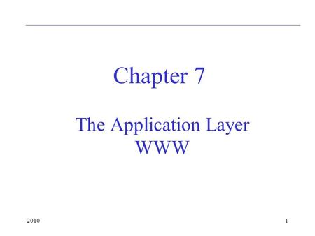 20101 The Application Layer WWW Chapter 7. 20102 WWW: HTTP HyperText Transfer Protocol, to transfer pages between a client and a server Stateless: server.