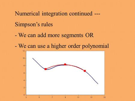 Numerical integration continued --- Simpson's rules - We can add more segments OR - We can use a higher order polynomial.