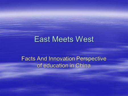 East Meets West Facts And Innovation Perspective of education in China.