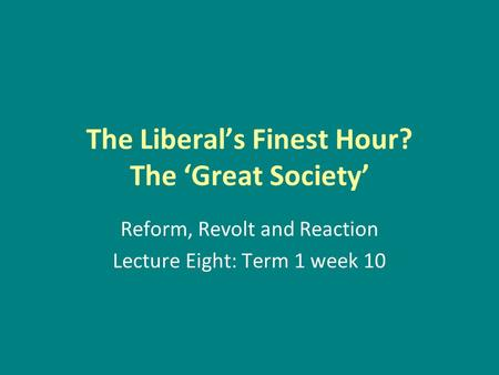 The Liberal's Finest Hour? The 'Great Society' Reform, Revolt and Reaction Lecture Eight: Term 1 week 10.