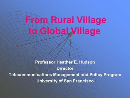 From Rural Village to Global Village Professor Heather E. Hudson Director Telecommunications Management and Policy Program University of San Francisco.
