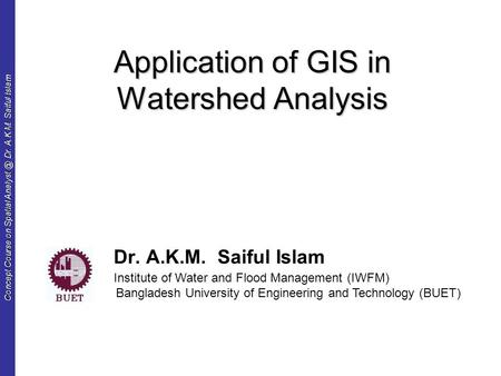 Concept Course on Spatial Dr. A.K.M. Saiful Islam Application of GIS in Watershed Analysis Dr. A.K.M. Saiful Islam Institute of Water and Flood.