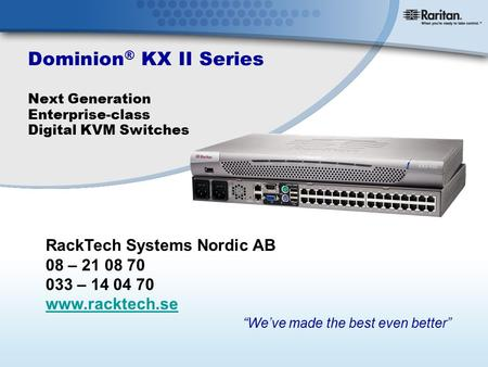 "Dominion ® KX II Series Next Generation Enterprise-class Digital KVM Switches ""We've made the best even better"" RackTech Systems Nordic AB 08 – 21 08 70."