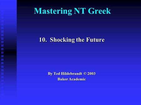 Mastering NT Greek 10. Shocking the Future By Ted Hildebrandt © 2003 Baker Academic.