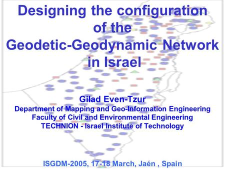 Designing the configuration of the Geodetic-Geodynamic Network in Israel Gilad Even-Tzur Department of Mapping and Geo-Information Engineering Faculty.