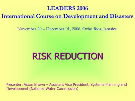 LEADERS 2006 International Course on Development and Disasters November 20 – December 01, 2006. Ocho Rios, Jamaica. RISK REDUCTION Presenter: Aston Brown.