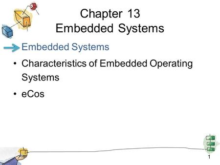 1 Chapter 13 Embedded Systems Embedded Systems Characteristics of Embedded Operating Systems eCos.