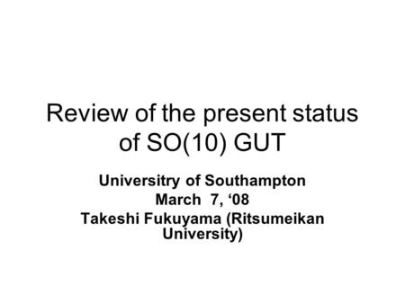 Review of the present status of SO(10) GUT Universitry of Southampton March 7, '08 Takeshi Fukuyama (Ritsumeikan University)