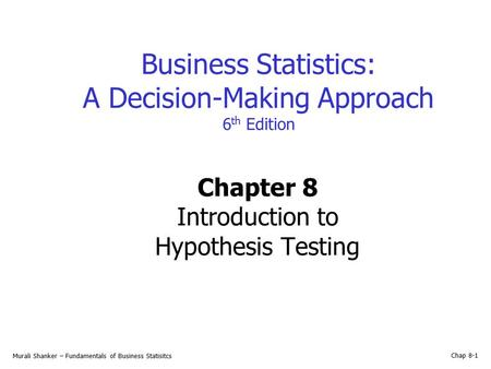 Murali Shanker – Fundamentals of Business Statisitcs Chap 8-1 Business Statistics: A Decision-Making Approach 6 th Edition Chapter 8 Introduction to Hypothesis.