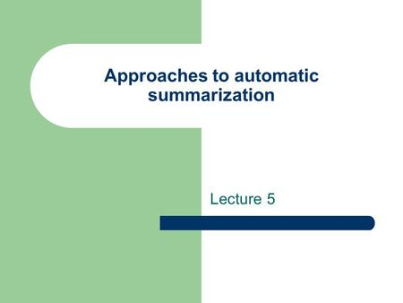 Approaches to automatic summarization Lecture 5. Types of summaries Extracts – Sentences from the original document are displayed together to form a summary.
