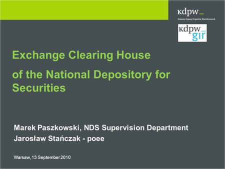 Exchange Clearing House of the National Depository for Securities Marek Paszkowski, NDS Supervision Department Jarosław Stańczak - poee Warsaw, 13 September.