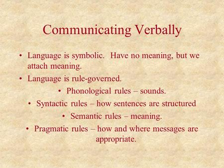 Communicating Verbally Language is symbolic. Have no meaning, but we attach meaning. Language is rule-governed. Phonological rules – sounds. Syntactic.
