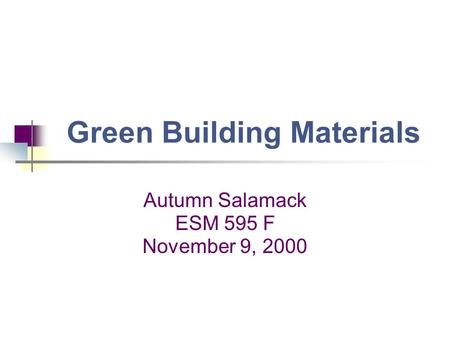 Green Building Materials Autumn Salamack ESM 595 F November 9, 2000.