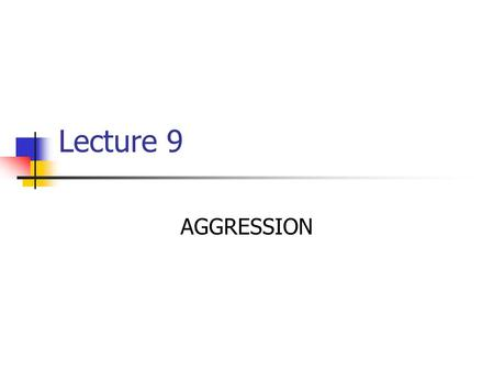 Lecture 9 AGGRESSION. OUTLINE A. What is Aggression? B. Explanations of Aggression Biological Factors Social/Cultural Factors Environmental/Situational.