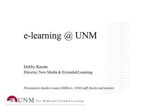 UNM Debby Knotts Director, New Media & Extended Learning Presentation thanks to many NMELers, UNM staff, faculty and students.