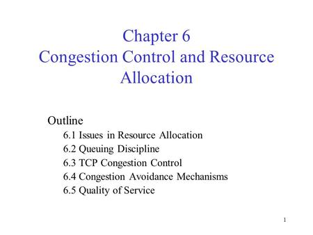 1 Chapter 6 Congestion Control and Resource Allocation Outline 6.1 Issues in Resource Allocation 6.2 Queuing Discipline 6.3 TCP Congestion Control 6.4.