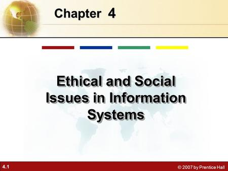 4.1 © 2007 by Prentice Hall 4 Chapter Ethical and Social Issues in Information Systems.