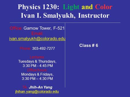 Physics 1230: Light and Color Ivan I. Smalyukh, Instructor Office: Gamow Tower, F-521   Phone: 303-492-7277 Lectures: Tuesdays.