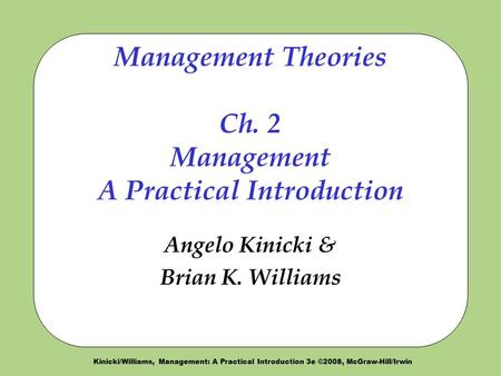 Kinicki/Williams, Management: A Practical Introduction 3e ©2008, McGraw-Hill/Irwin Management Theories Ch. 2 Management A Practical Introduction Angelo.
