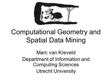 Computational Geometry and Spatial Data Mining Marc van Kreveld Department of Information and Computing Sciences Utrecht University.