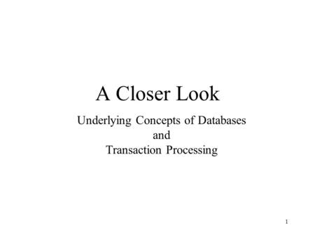1 A Closer Look Underlying Concepts of Databases and Transaction Processing.