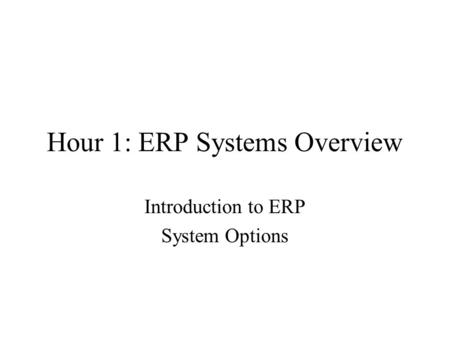 Hour 1: ERP Systems Overview Introduction to ERP System Options.