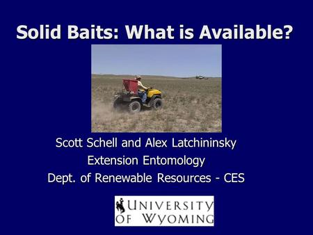 Solid Baits: What is Available? Scott Schell and Alex Latchininsky Extension Entomology Dept. of Renewable Resources - CES.