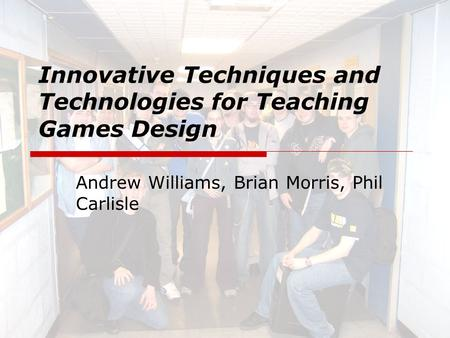 Innovative Techniques and Technologies for Teaching Games Design Andrew Williams, Brian Morris, Phil Carlisle.