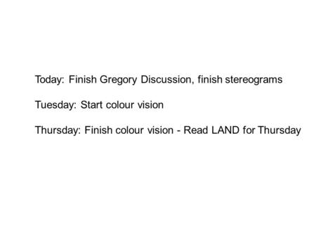 Today: Finish Gregory Discussion, finish stereograms Tuesday: Start colour vision Thursday: Finish colour vision - Read LAND for Thursday.