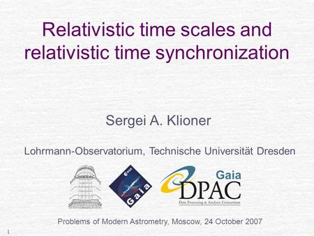 1 Relativistic time scales and relativistic time synchronization Sergei A. Klioner Lohrmann-Observatorium, Technische Universität Dresden Problems of Modern.