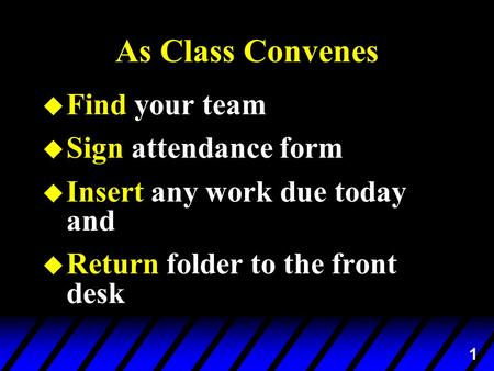 1 As Class Convenes u Find your team u Sign attendance form u Insert any work due today and u Return folder to the front desk.