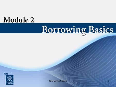 Borrowing Basics 1. 2 Purpose Borrowing Basics: Describes how credit works and the types of credit available. Helps you determine if you are ready to.