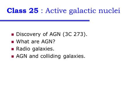 Class 25 : Active galactic nuclei Discovery of AGN (3C 273). What are AGN? Radio galaxies. AGN and colliding galaxies.