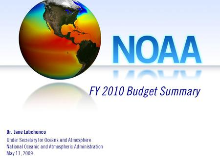 Dr. Jane Lubchenco Under Secretary for Oceans and Atmosphere National Oceanic and Atmospheric Administration May 11, 2009 FY 2010 Budget Summary.