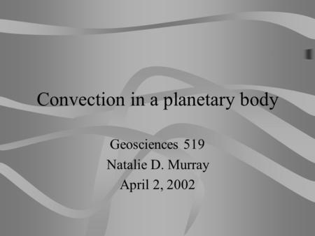 Convection in a planetary body Geosciences 519 Natalie D. Murray April 2, 2002.