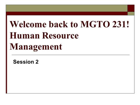 Welcome back to MGTO 231! Human Resource Management Session 2.