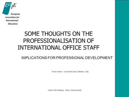 UNICA IRO Meeting, Tallinn, Estonia 2005 SOME THOUGHTS ON THE PROFESSIONALISATION OF INTERNATIONAL OFFICE STAFF IMPLICATIONS FOR PROFESSIONAL DEVELOPMENT.
