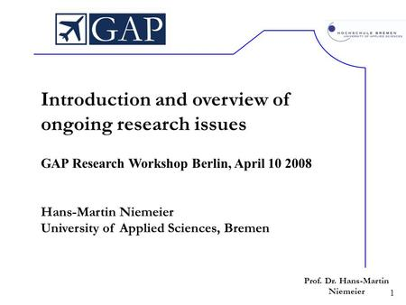 1 Prof. Dr. Hans-Martin Niemeier Introduction and overview of ongoing research issues GAP Research Workshop Berlin, April 10 2008 Hans-Martin Niemeier.