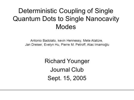 Deterministic Coupling of Single Quantum Dots to Single Nanocavity Modes Richard Younger Journal Club Sept. 15, 2005 Antonio Badolato, kevin Hennessy,