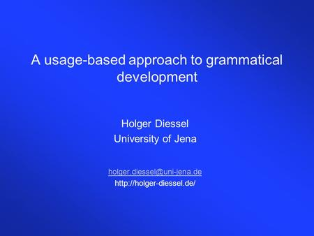 A usage-based approach to grammatical development Holger Diessel University of Jena