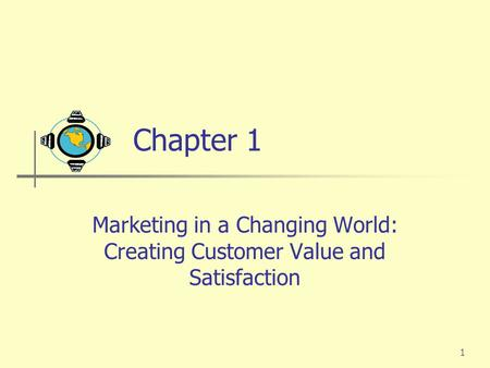1 Chapter 1 Marketing in a Changing World: Creating Customer Value and Satisfaction.