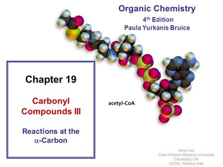 Organic Chemistry 4 th Edition Paula Yurkanis Bruice Chapter 19 Carbonyl Compounds III Reactions at the  -Carbon Irene Lee Case Western Reserve University.