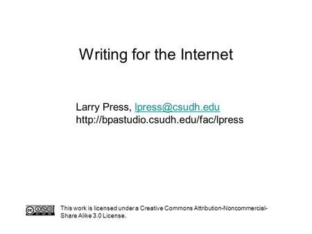 Writing for the Internet This work is licensed under a Creative Commons Attribution-Noncommercial- Share Alike 3.0 License. Larry Press,
