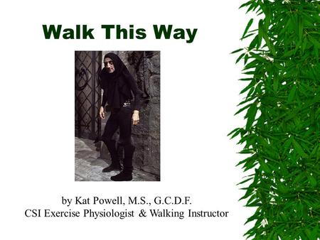 Walk This Way by Kat Powell, M.S., G.C.D.F. CSI Exercise Physiologist & Walking Instructor.
