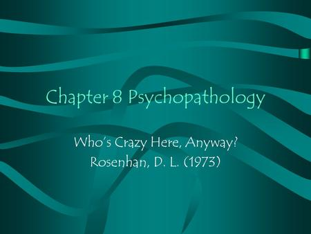 Chapter 8 Psychopathology Who's Crazy Here, Anyway? Rosenhan, D. L. (1973)