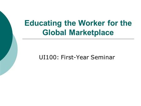 Educating the Worker for the Global Marketplace UI100: First-Year Seminar.