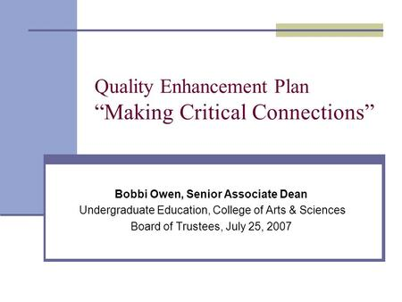 "Quality Enhancement Plan ""Making Critical Connections"" Bobbi Owen, Senior Associate Dean Undergraduate Education, College of Arts & Sciences Board of Trustees,"