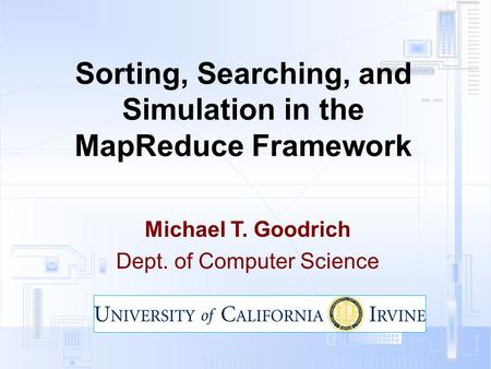 Sorting, Searching, and Simulation in the MapReduce Framework Michael T. Goodrich Dept. of Computer Science.